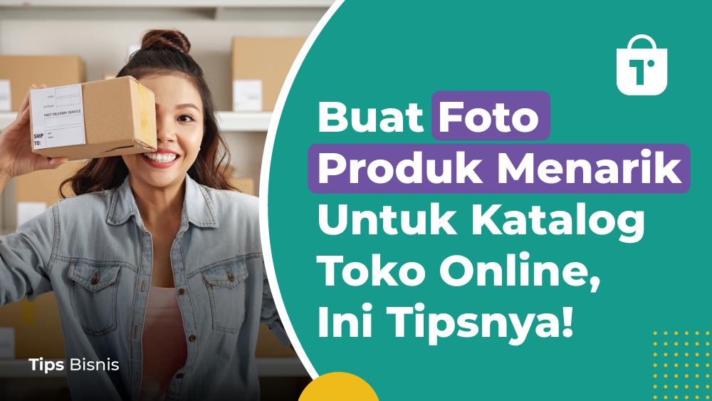 Buat Foto Produk Menarik Untuk Katalog Toko Online, Ini Tipsnya!
